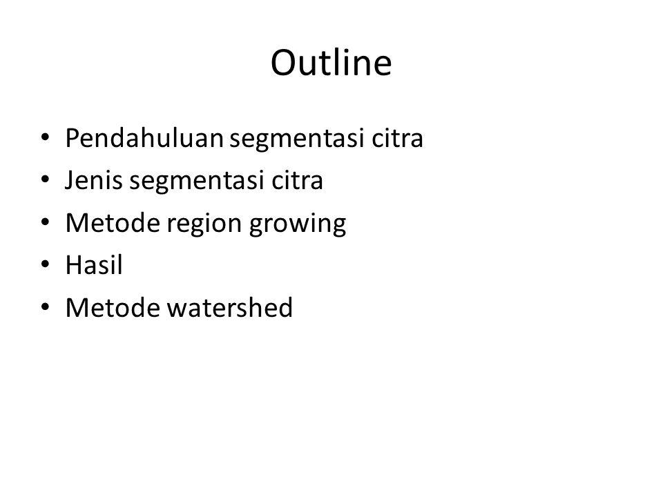 Outline Pendahuluan segmentasi citra Jenis segmentasi citra Metode region growing Hasil Metode watershed