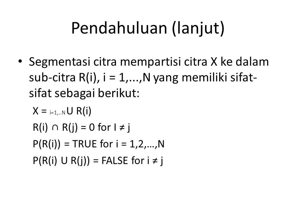 Pendahuluan (lanjut) Hasil segmentasi adalah predikat logis dalam bentuk P(R,x,t) x adalah vektor fitur yang diasosiasikan dengan suatu piksel citra t adalah serangkaian parameter (biasanya threshold).