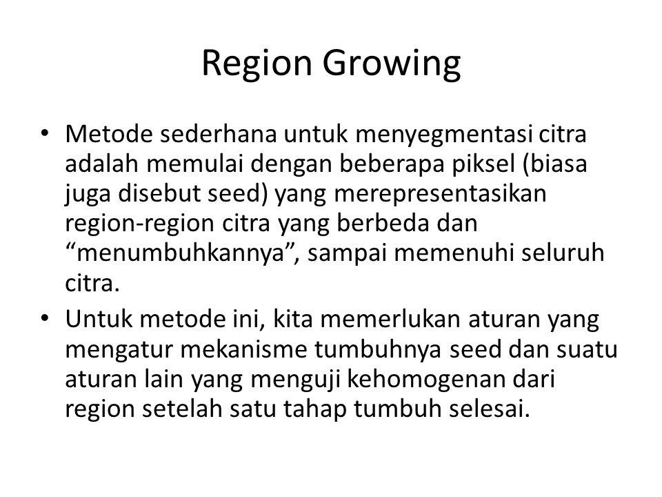 Region Growing Metode sederhana untuk menyegmentasi citra adalah memulai dengan beberapa piksel (biasa juga disebut seed) yang merepresentasikan regio