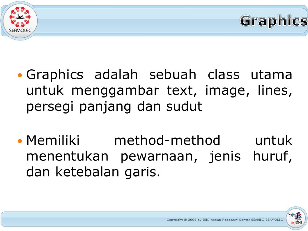 Graphics adalah sebuah class utama untuk menggambar text, image, lines, persegi panjang dan sudut Memiliki method-method untuk menentukan pewarnaan, j