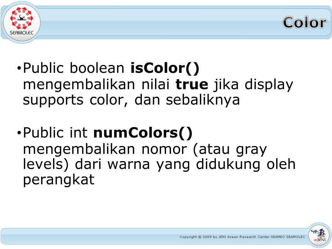 Public boolean isColor() mengembalikan nilai true jika display supports color, dan sebaliknya Public int numColors() mengembalikan nomor (atau gray le