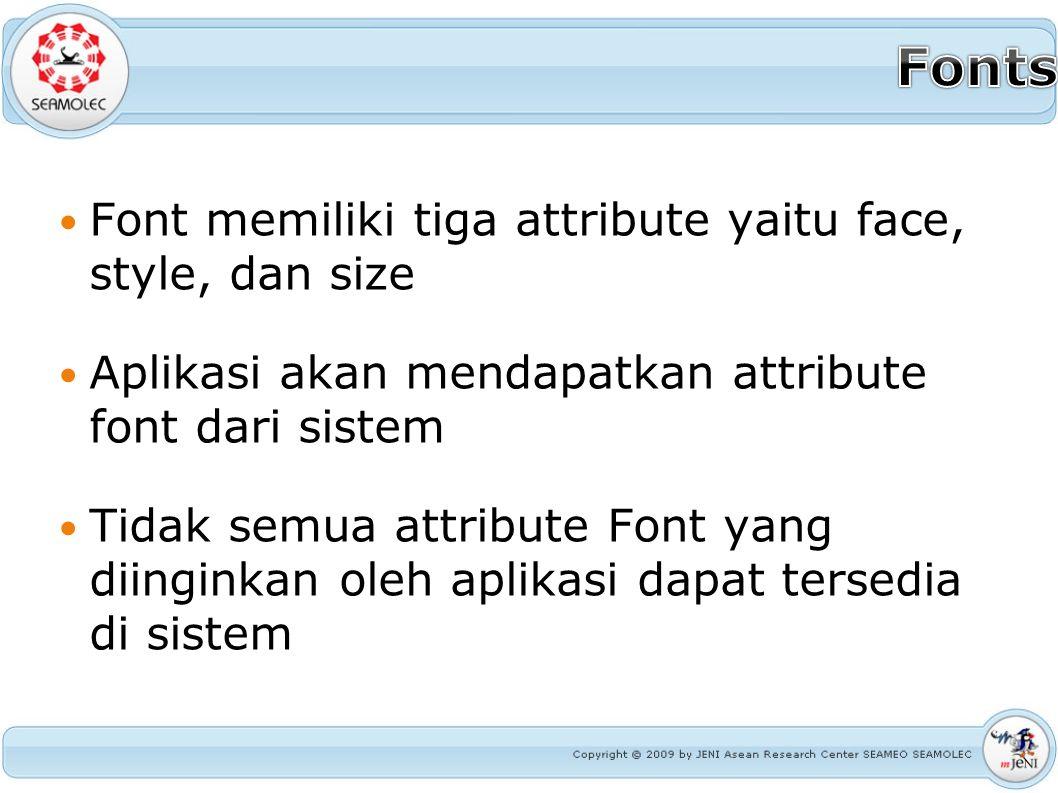 Font memiliki tiga attribute yaitu face, style, dan size Aplikasi akan mendapatkan attribute font dari sistem Tidak semua attribute Font yang diingink