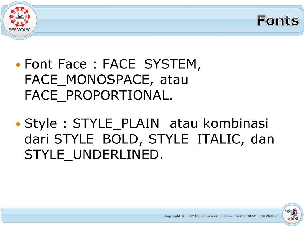 Font Face : FACE_SYSTEM, FACE_MONOSPACE, atau FACE_PROPORTIONAL. Style : STYLE_PLAIN atau kombinasi dari STYLE_BOLD, STYLE_ITALIC, dan STYLE_UNDERLINE