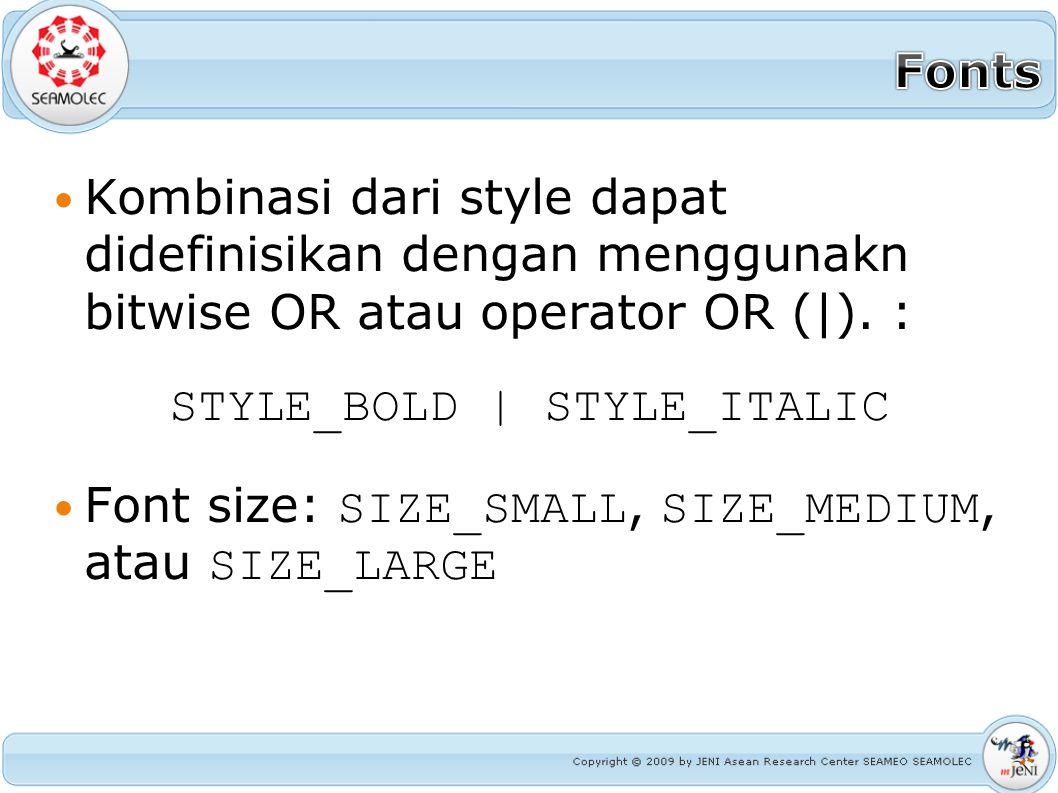 Kombinasi dari style dapat didefinisikan dengan menggunakn bitwise OR atau operator OR (|). : STYLE_BOLD | STYLE_ITALIC Font size: SIZE_SMALL, SIZE_ME