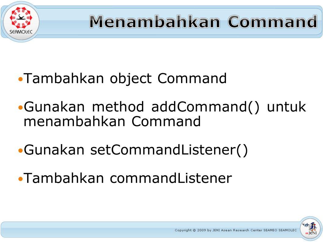 Tambahkan object Command Gunakan method addCommand() untuk menambahkan Command Gunakan setCommandListener() Tambahkan commandListener