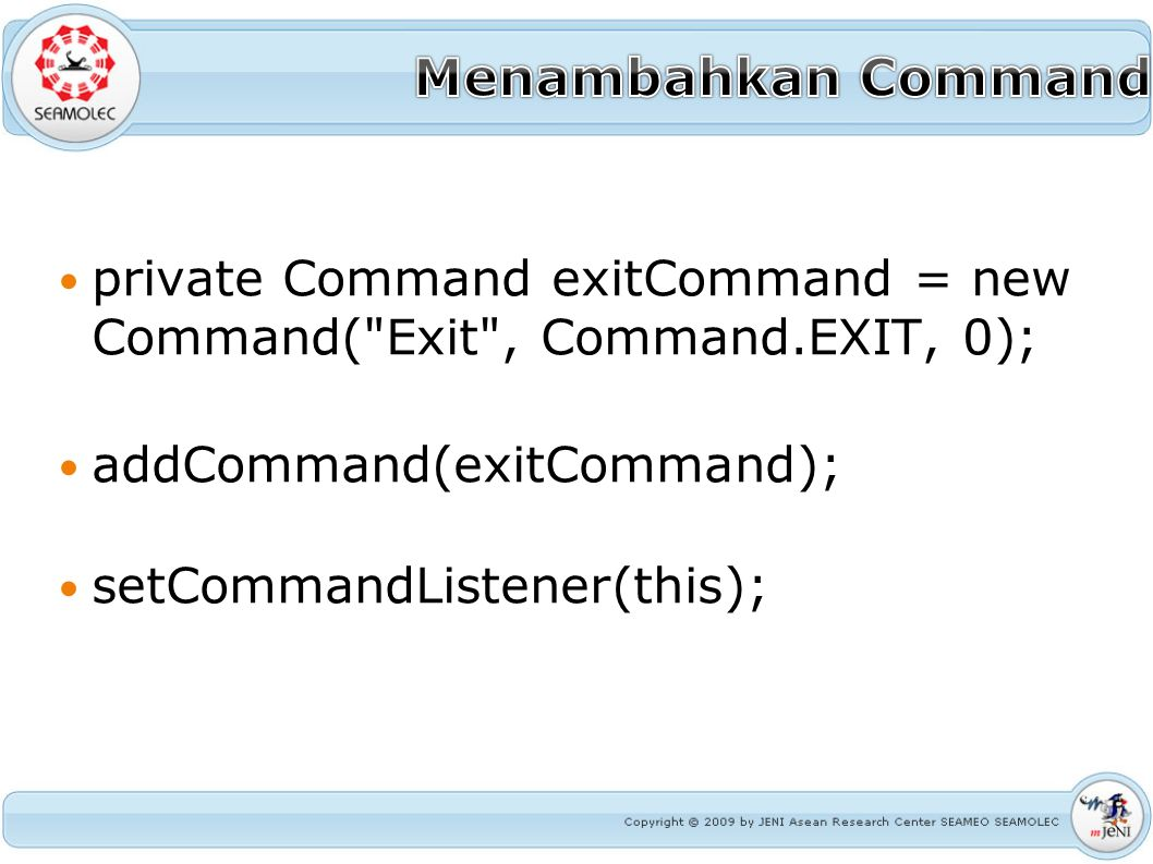 private Command exitCommand = new Command( Exit , Command.EXIT, 0); addCommand(exitCommand); setCommandListener(this);