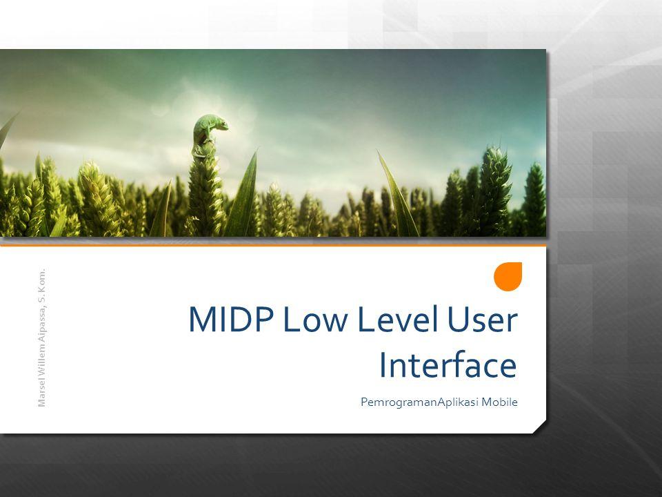 MIDP Low Level User Interface Dengan menggunakan High Level User Interface seperti Form, List dan Field Input, programmer tidak perlu khawatir tentang menggambar pixel layar atau mengatur posisi teks pada layar.