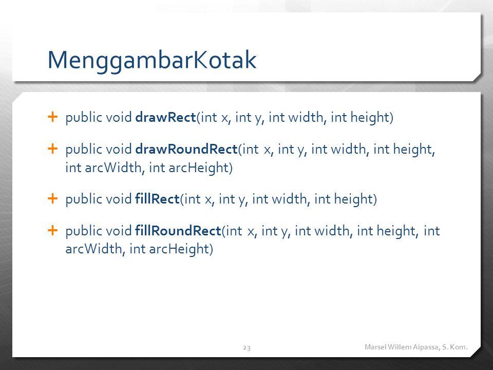 MenggambarKotak  public void drawRect(int x, int y, int width, int height)  public void drawRoundRect(int x, int y, int width, int height, int arcWidth, int arcHeight)  public void fillRect(int x, int y, int width, int height)  public void fillRoundRect(int x, int y, int width, int height, int arcWidth, int arcHeight) Marsel Willem Aipassa, S.