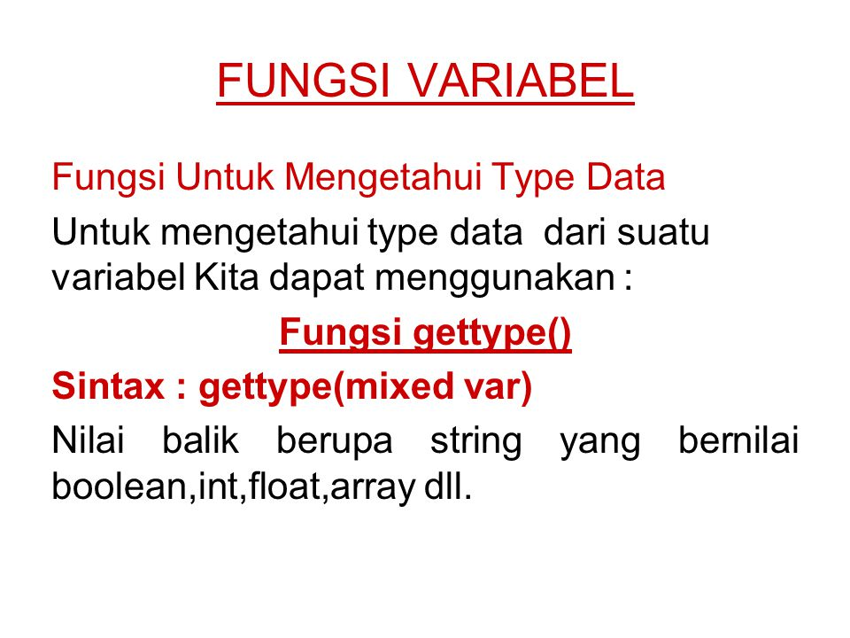 FUNGSI VARIABEL Fungsi Untuk Mengetahui Type Data Untuk mengetahui type data dari suatu variabel Kita dapat menggunakan : Fungsi gettype() Sintax : ge