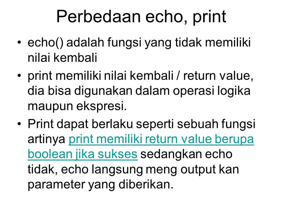 Perbedaan echo, print echo() adalah fungsi yang tidak memiliki nilai kembali print memiliki nilai kembali / return value, dia bisa digunakan dalam ope