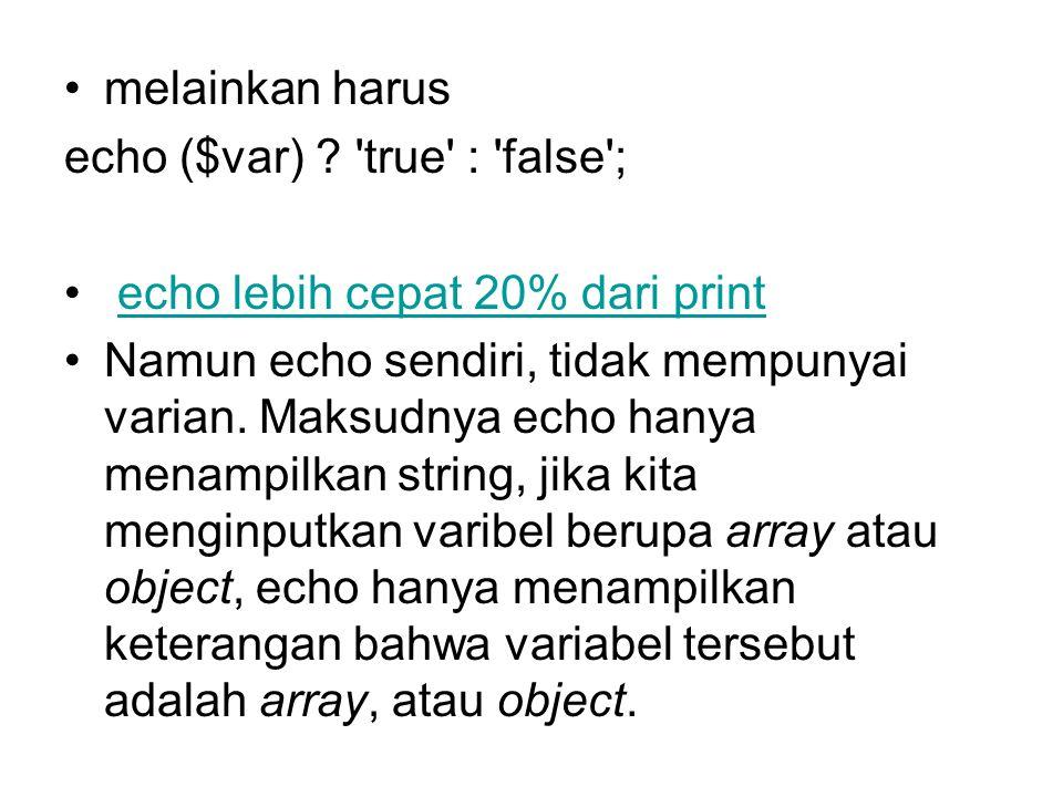 melainkan harus echo ($var) ? 'true' : 'false'; echo lebih cepat 20% dari print Namun echo sendiri, tidak mempunyai varian. Maksudnya echo hanya menam
