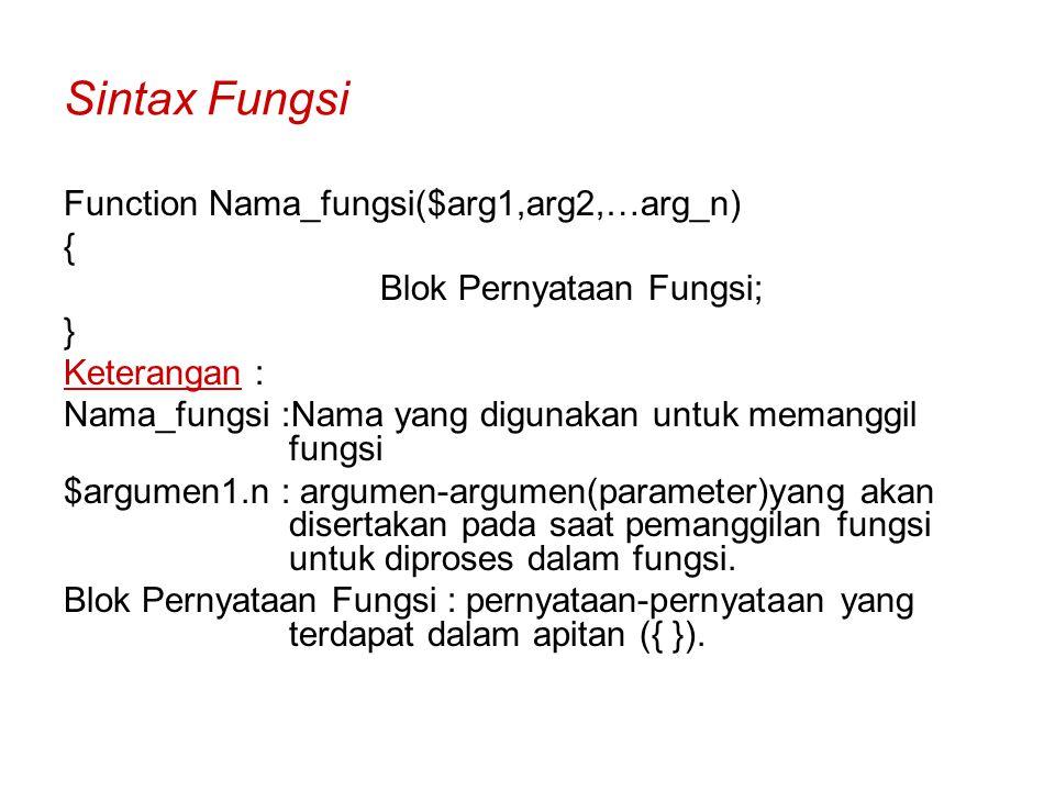 Sintax Fungsi Function Nama_fungsi($arg1,arg2,…arg_n) { Blok Pernyataan Fungsi; } Keterangan : Nama_fungsi :Nama yang digunakan untuk memanggil fungsi