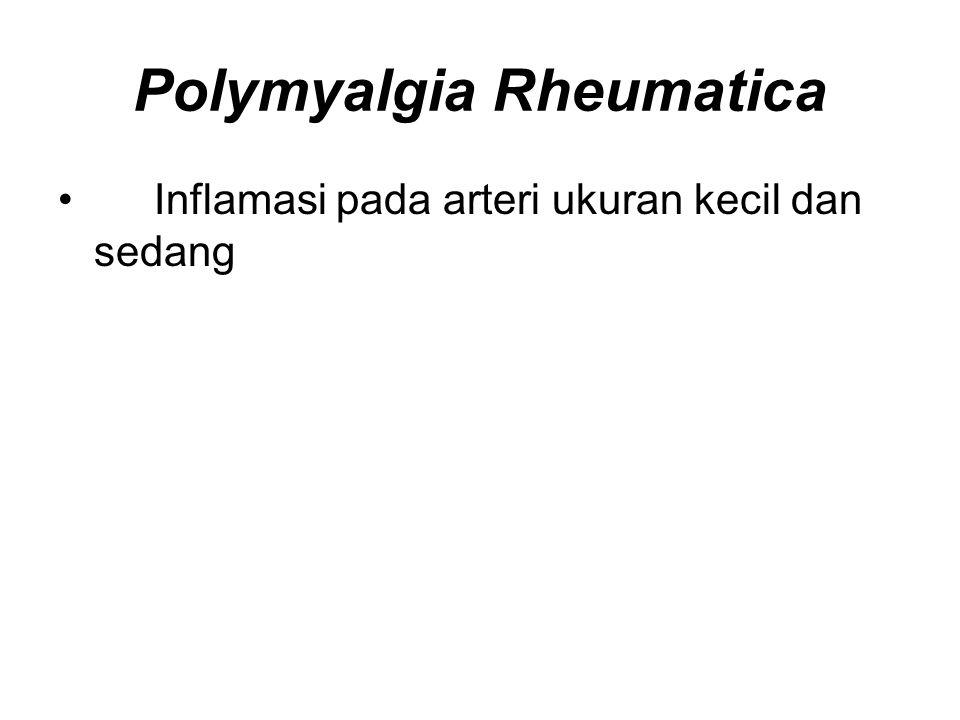 Polymyalgia Rheumatica Inflamasi pada arteri ukuran kecil dan sedang