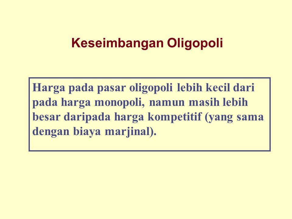 Keseimbangan Oligopoli Harga pada pasar oligopoli lebih kecil dari pada harga monopoli, namun masih lebih besar daripada harga kompetitif (yang sama d