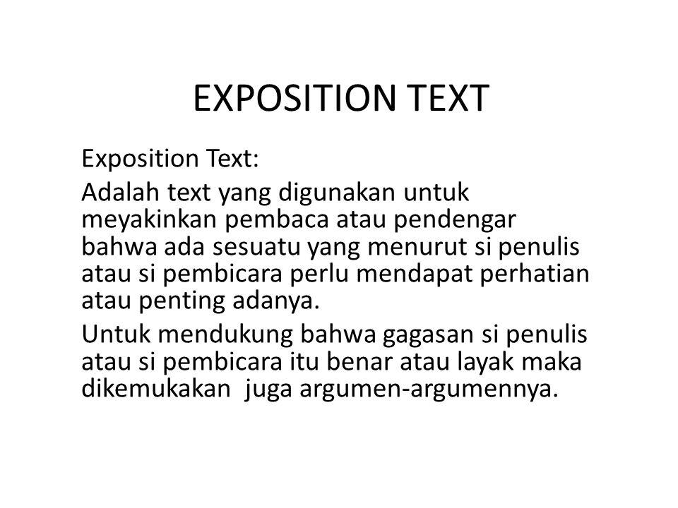 EXPOSITION TEXT Exposition Text: Adalah text yang digunakan untuk meyakinkan pembaca atau pendengar bahwa ada sesuatu yang menurut si penulis atau si