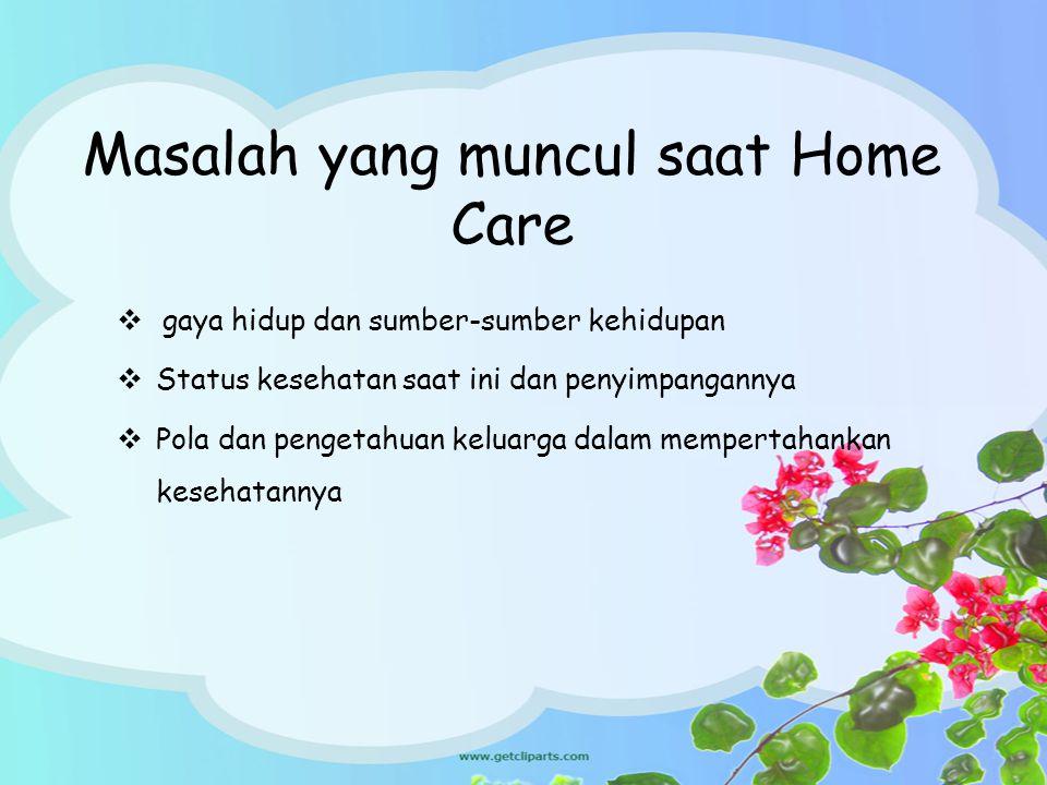 Masalah yang muncul saat Home Care  gaya hidup dan sumber-sumber kehidupan  Status kesehatan saat ini dan penyimpangannya  Pola dan pengetahuan kel