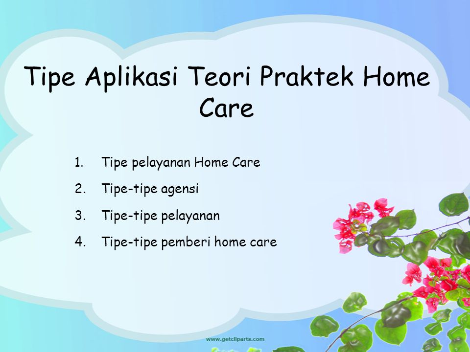 Tipe Aplikasi Teori Praktek Home Care 1.Tipe pelayanan Home Care 2.Tipe-tipe agensi 3.Tipe-tipe pelayanan 4.Tipe-tipe pemberi home care