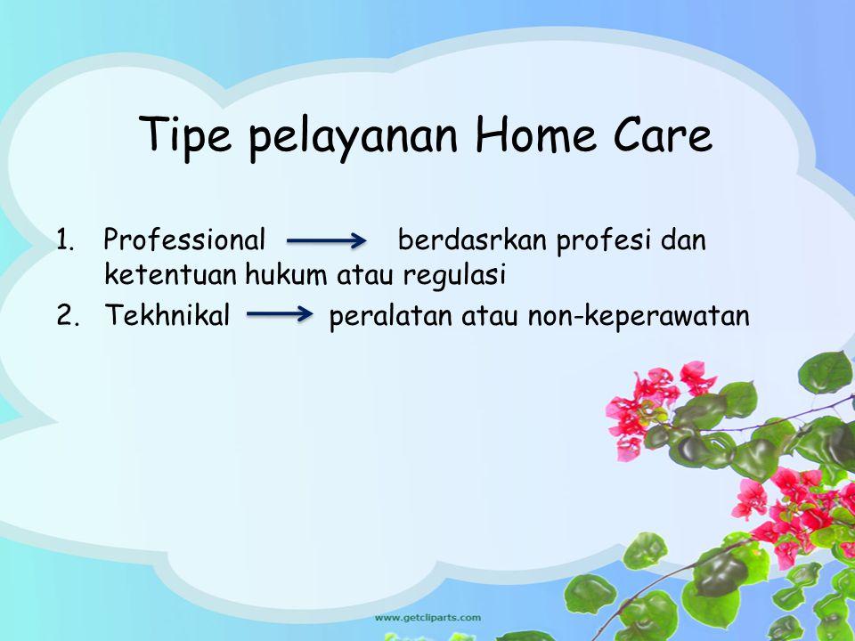 Tipe pelayanan Home Care 1.Professionalberdasrkan profesi dan ketentuan hukum atau regulasi 2.Tekhnikal peralatan atau non-keperawatan
