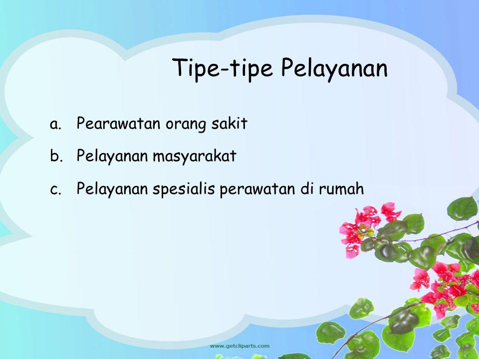 Tipe-tipe Pelayanan a.Pearawatan orang sakit b.Pelayanan masyarakat c.Pelayanan spesialis perawatan di rumah