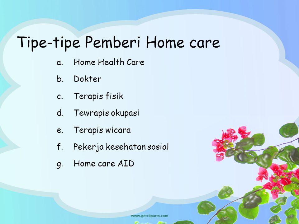 Tipe-tipe Pemberi Home care a.Home Health Care b.Dokter c.Terapis fisik d.Tewrapis okupasi e.Terapis wicara f.Pekerja kesehatan sosial g.Home care AID