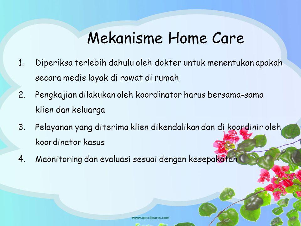 Mekanisme Home Care 1.Diperiksa terlebih dahulu oleh dokter untuk menentukan apakah secara medis layak di rawat di rumah 2.Pengkajian dilakukan oleh k