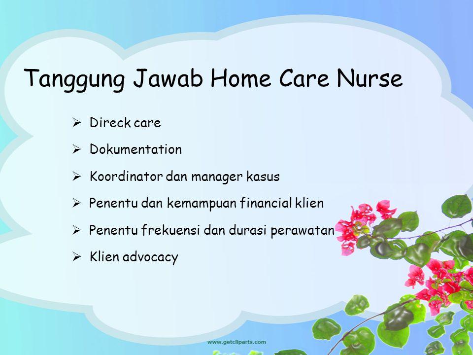 Tanggung Jawab Home Care Nurse  Direck care  Dokumentation  Koordinator dan manager kasus  Penentu dan kemampuan financial klien  Penentu frekuen