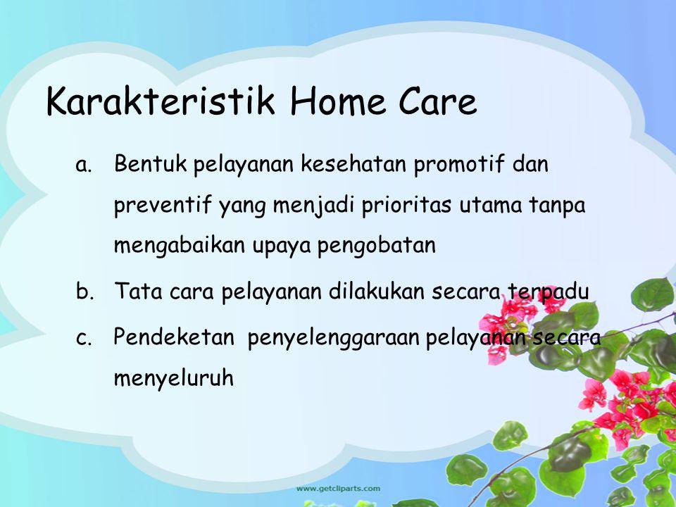 Karakteristik Home Care a.Bentuk pelayanan kesehatan promotif dan preventif yang menjadi prioritas utama tanpa mengabaikan upaya pengobatan b.Tata car