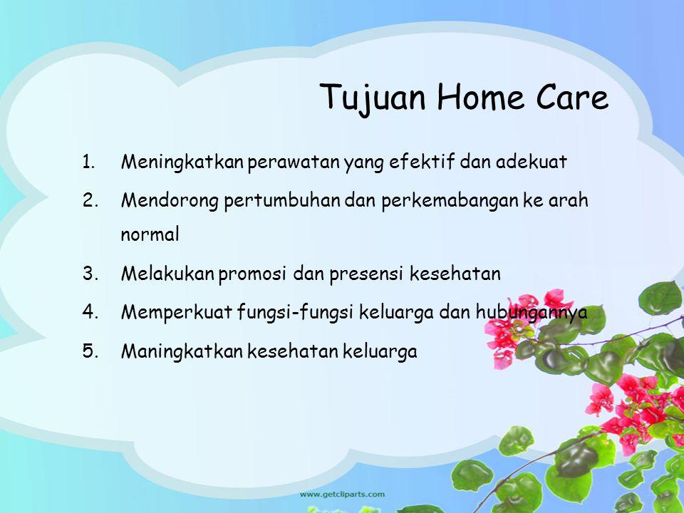 Tujuan Home Care 1.Meningkatkan perawatan yang efektif dan adekuat 2.Mendorong pertumbuhan dan perkemabangan ke arah normal 3.Melakukan promosi dan pr