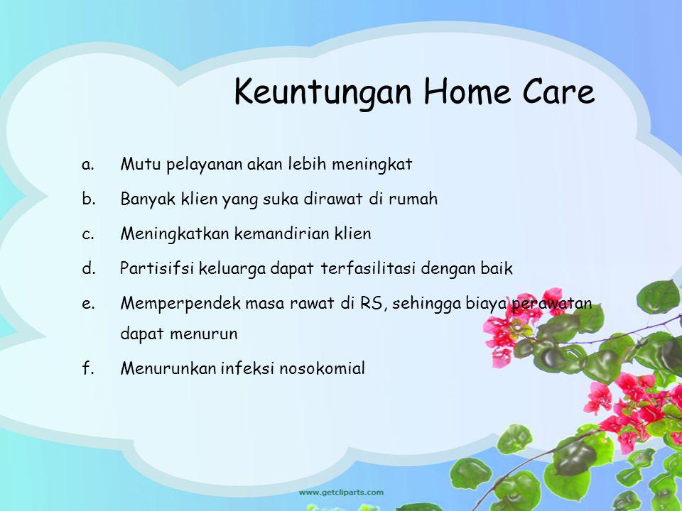 Keuntungan Home Care a.Mutu pelayanan akan lebih meningkat b.Banyak klien yang suka dirawat di rumah c.Meningkatkan kemandirian klien d.Partisifsi kel