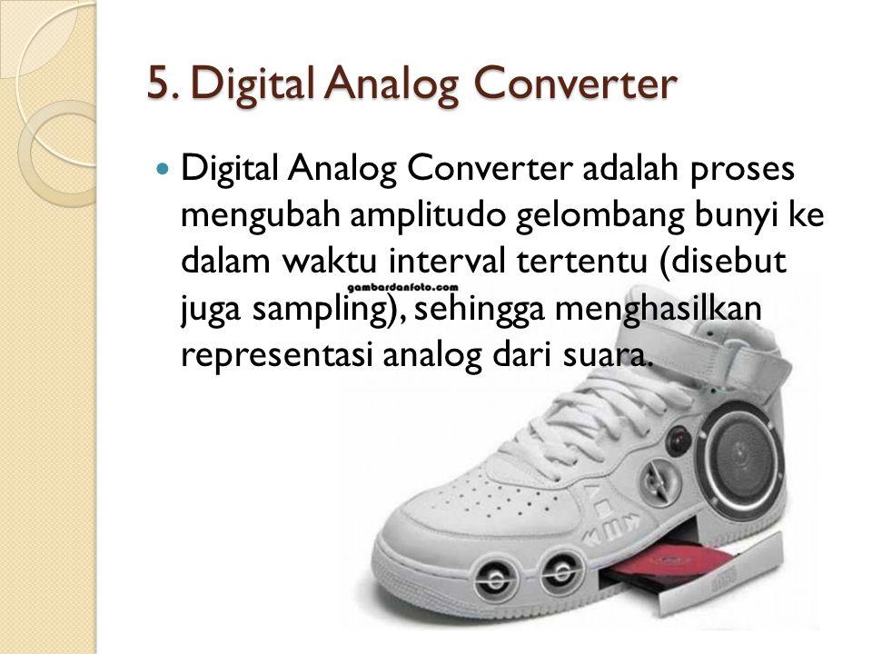 5. Digital Analog Converter Digital Analog Converter adalah proses mengubah amplitudo gelombang bunyi ke dalam waktu interval tertentu (disebut juga s