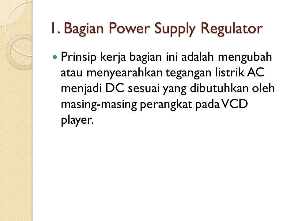 1. Bagian Power Supply Regulator Prinsip kerja bagian ini adalah mengubah atau menyearahkan tegangan listrik AC menjadi DC sesuai yang dibutuhkan oleh