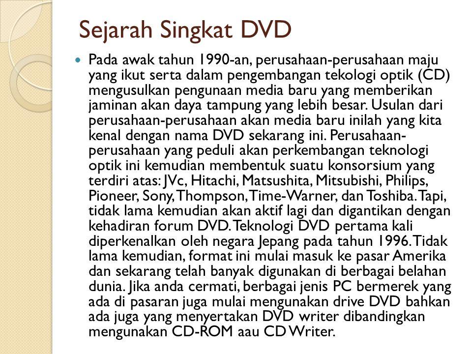 Sejarah Singkat DVD Pada awak tahun 1990-an, perusahaan-perusahaan maju yang ikut serta dalam pengembangan tekologi optik (CD) mengusulkan pengunaan m