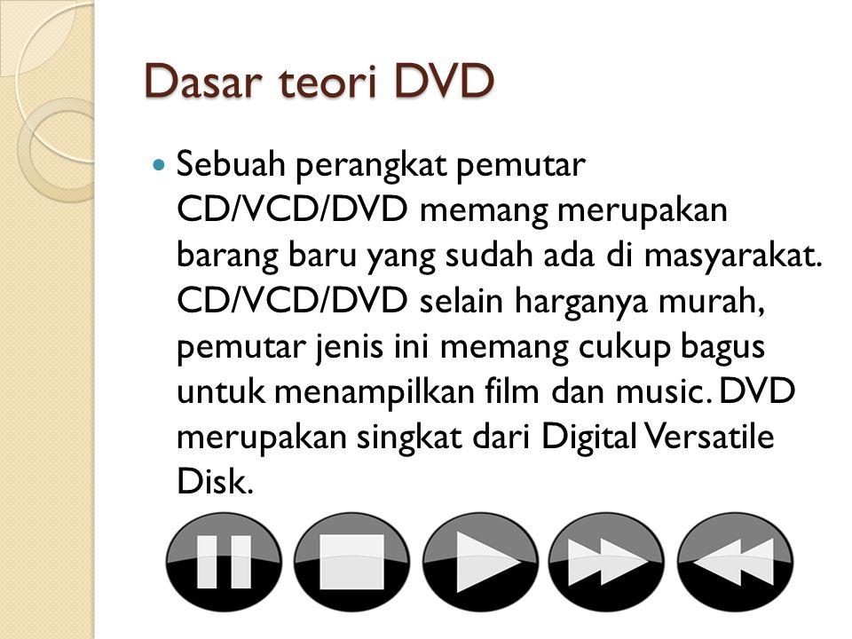 Dasar teori DVD Sebuah perangkat pemutar CD/VCD/DVD memang merupakan barang baru yang sudah ada di masyarakat. CD/VCD/DVD selain harganya murah, pemut
