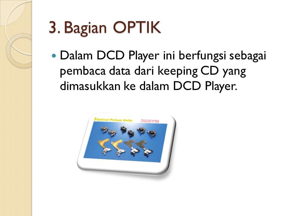 3. Bagian OPTIK Dalam DCD Player ini berfungsi sebagai pembaca data dari keeping CD yang dimasukkan ke dalam DCD Player.