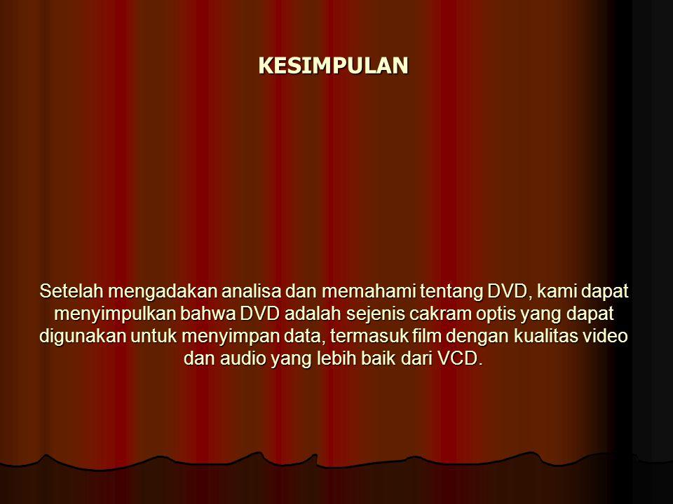 KESIMPULAN Setelah mengadakan analisa dan memahami tentang DVD, kami dapat menyimpulkan bahwa DVD adalah sejenis cakram optis yang dapat digunakan untuk menyimpan data, termasuk film dengan kualitas video dan audio yang lebih baik dari VCD.