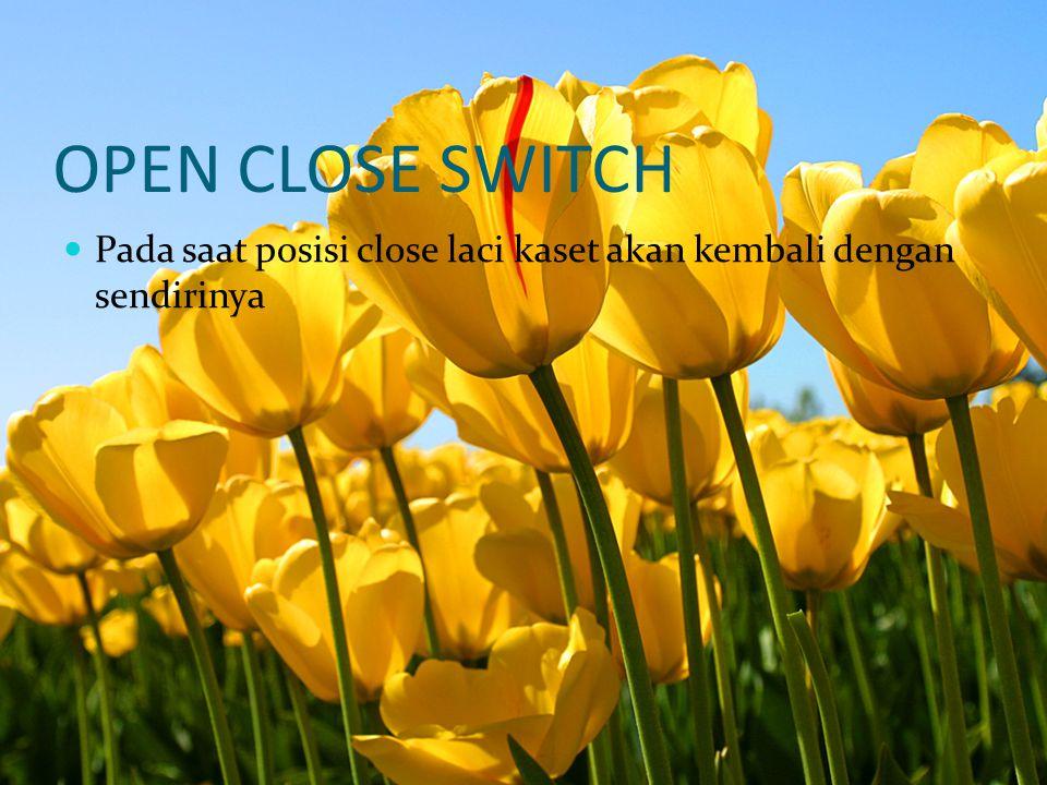 OPEN CLOSE SWITCH Pada saat posisi close laci kaset akan kembali dengan sendirinya