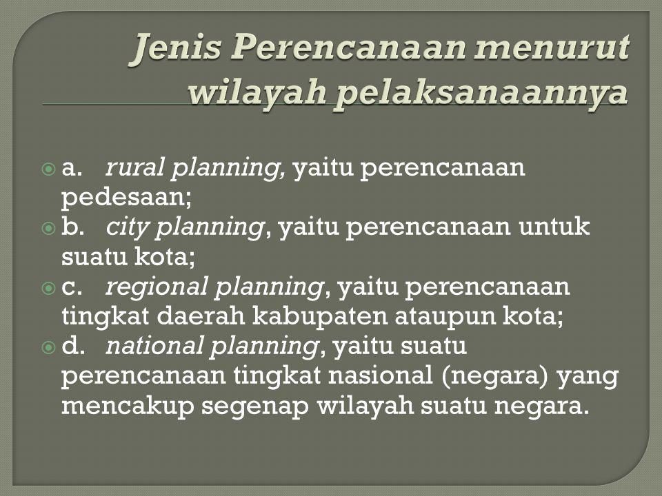  a.rural planning, yaitu perencanaan pedesaan;  b.city planning, yaitu perencanaan untuk suatu kota;  c.regional planning, yaitu perencanaan tingka