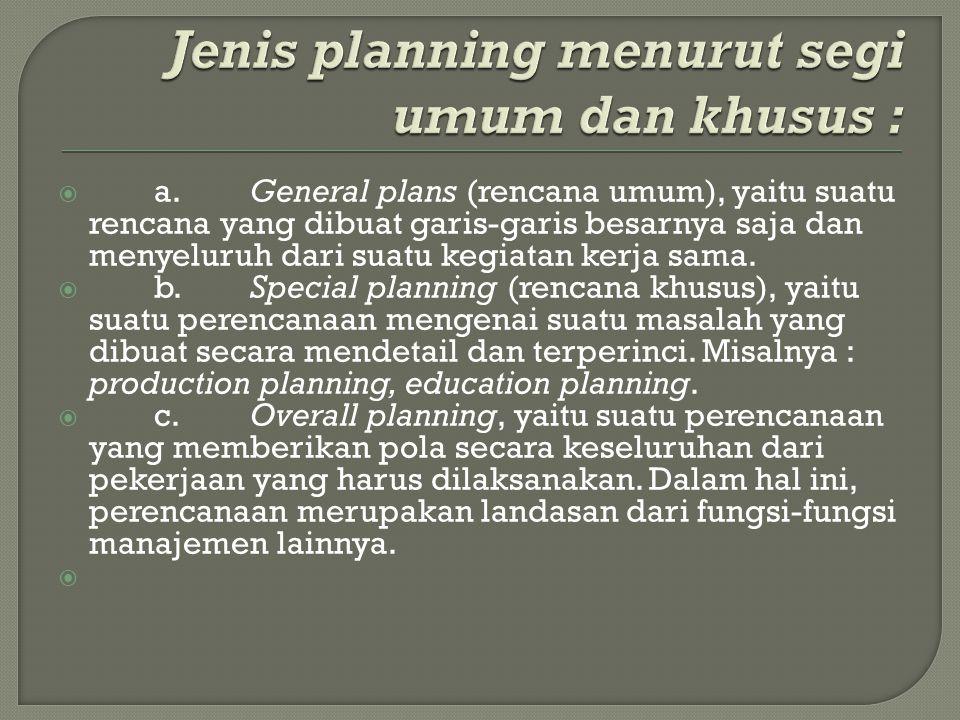  a.General plans (rencana umum), yaitu suatu rencana yang dibuat garis-garis besarnya saja dan menyeluruh dari suatu kegiatan kerja sama.  b.Special