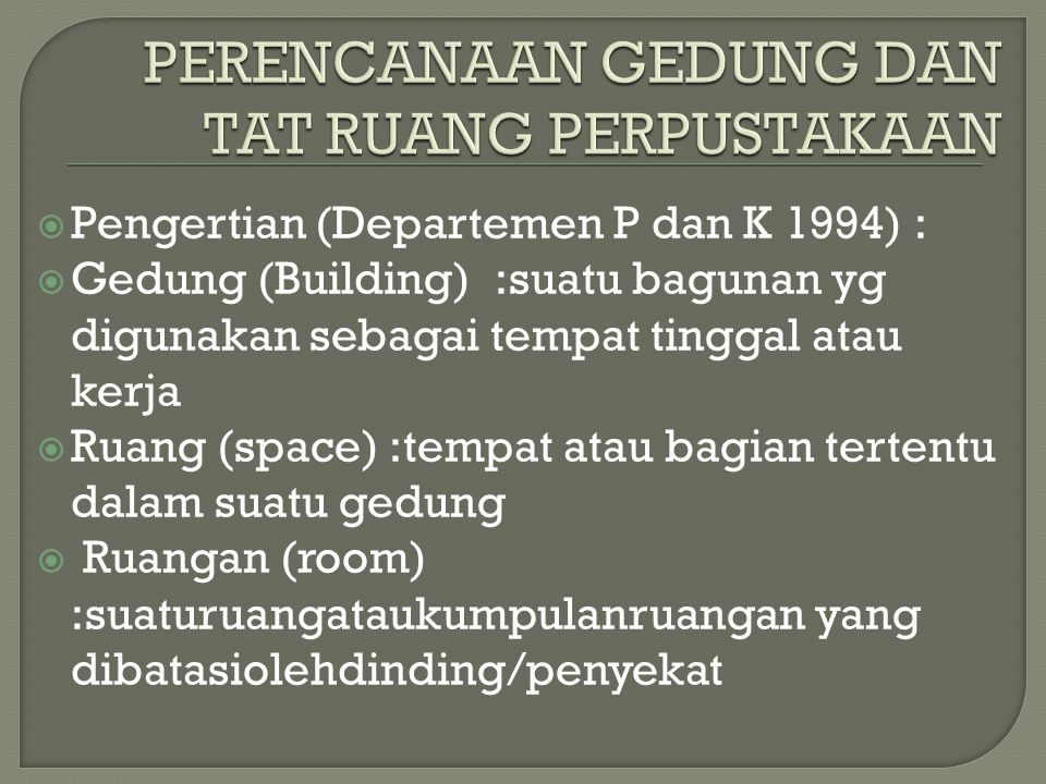  Pengertian (Departemen P dan K 1994) :  Gedung (Building) :suatu bagunan yg digunakan sebagai tempat tinggal atau kerja  Ruang (space) :tempat ata