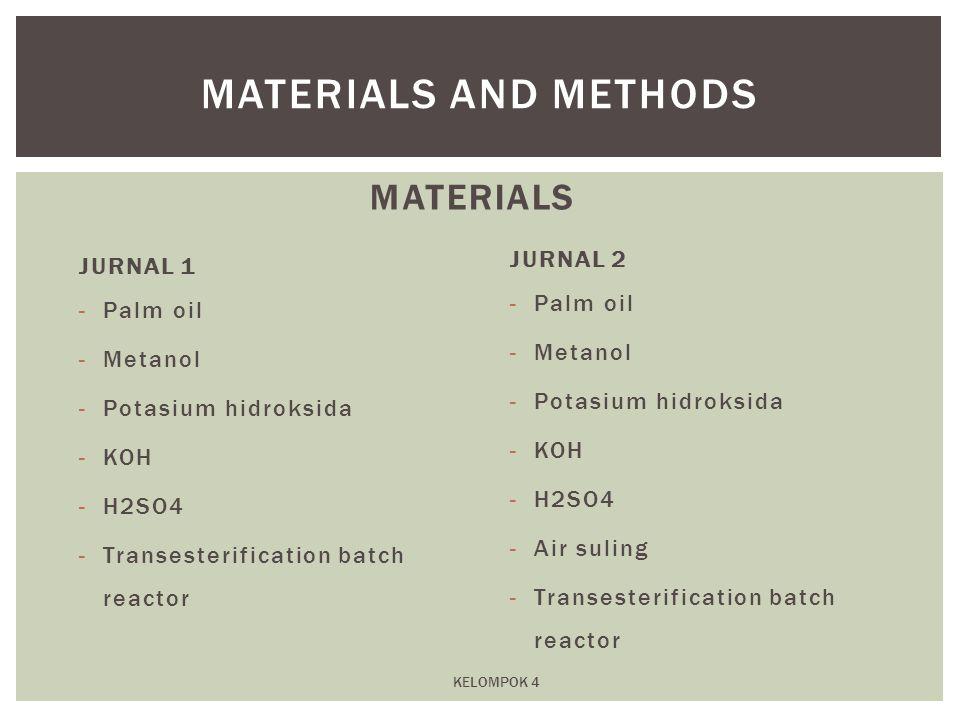 MATERIALS JURNAL 1 -Palm oil -Metanol -Potasium hidroksida -KOH -H2SO4 -Transesterification batch reactor JURNAL 2 -Palm oil -Metanol -Potasium hidrok