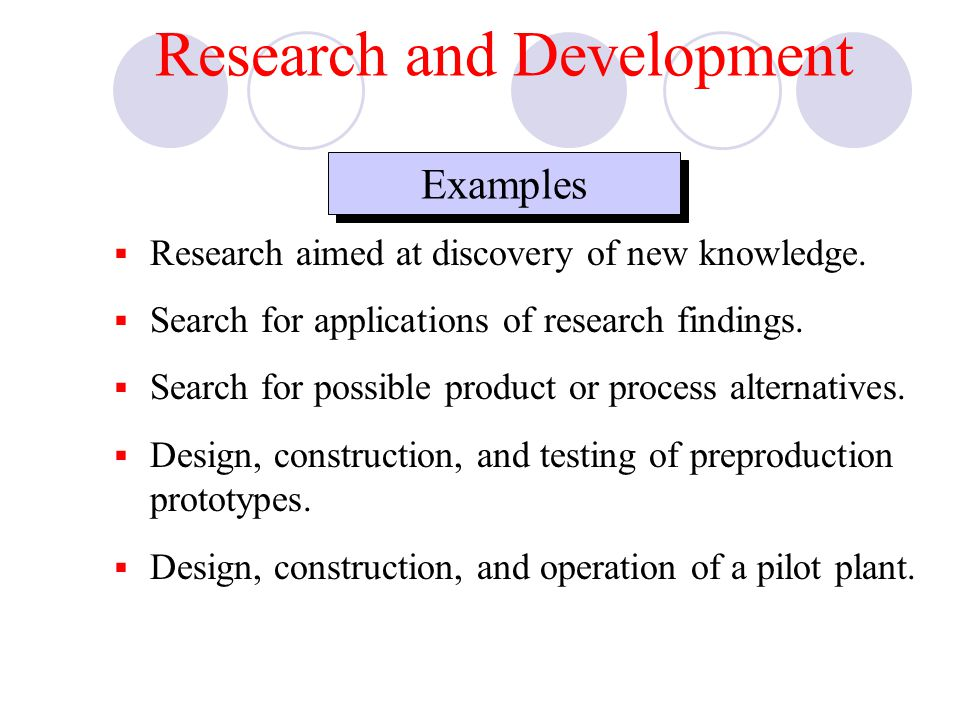 Examples  Research aimed at discovery of new knowledge.  Search for applications of research findings.  Search for possible product or process alte