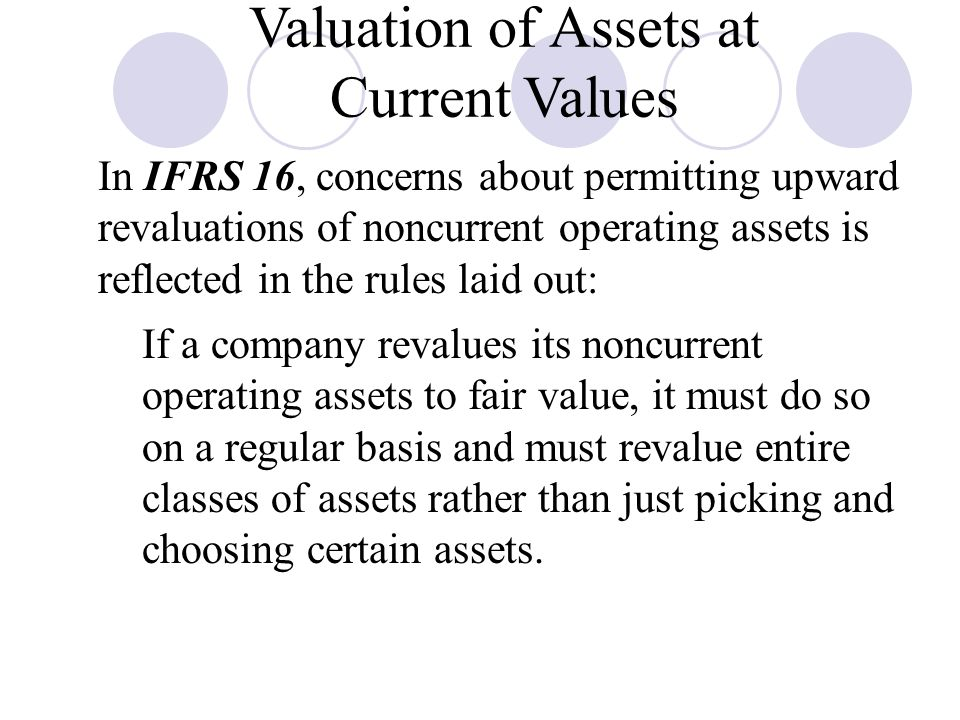 Valuation of Assets at Current Values In IFRS 16, concerns about permitting upward revaluations of noncurrent operating assets is reflected in the rules laid out:  If a company revalues its noncurrent operating assets to fair value, it must do so on a regular basis and must revalue entire classes of assets rather than just picking and choosing certain assets.