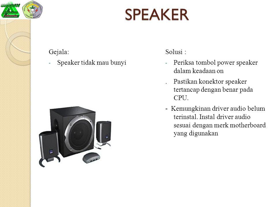 SPEAKER Gejala: - Speaker tidak mau bunyi Solusi : - Periksa tombol power speaker dalam keadaan on. Pastikan konektor speaker tertancap dengan benar p