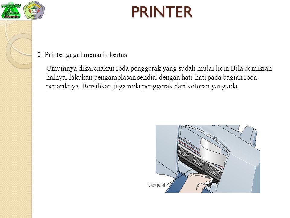 PRINTER 2. Printer gagal menarik kertas Umumnya dikarenakan roda penggerak yang sudah mulai licin.Bila demikian halnya, lakukan pengamplasan sendiri d