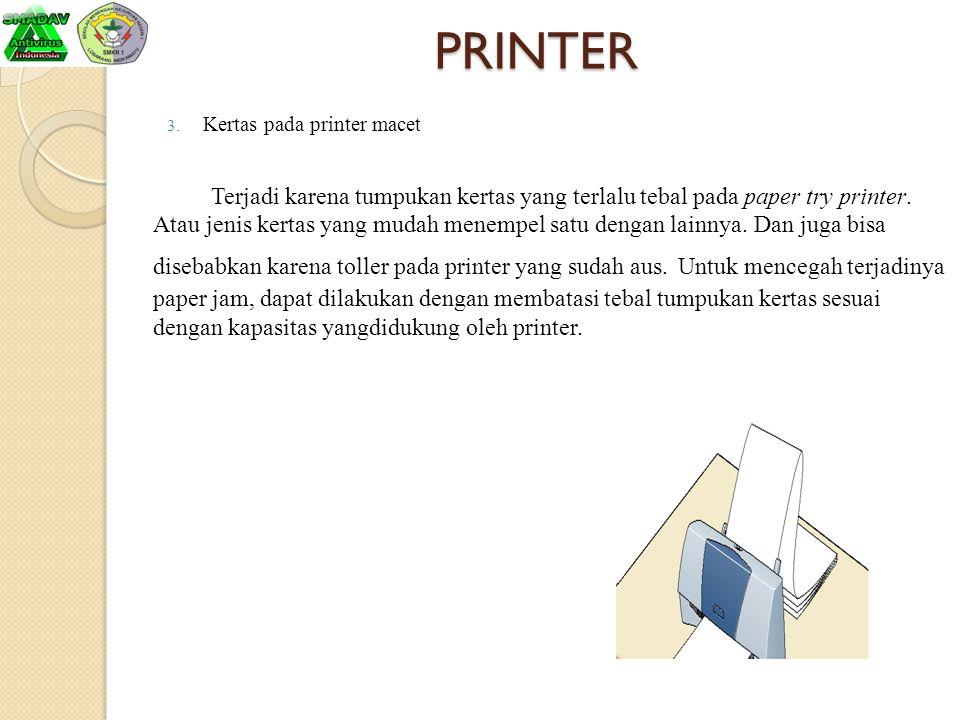 PRINTER 3. Kertas pada printer macet Terjadi karena tumpukan kertas yang terlalu tebal pada paper try printer. Atau jenis kertas yang mudah menempel s