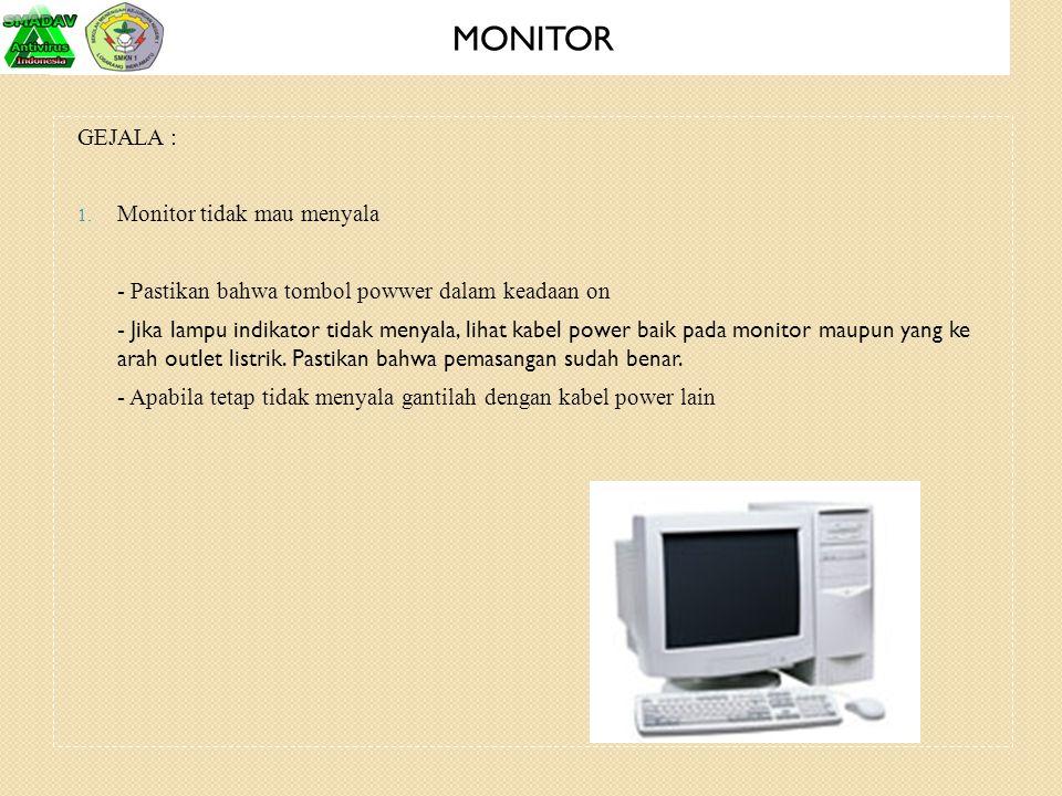 GEJALA : 1. Monitor tidak mau menyala - Pastikan bahwa tombol powwer dalam keadaan on - Jika lampu indikator tidak menyala, lihat kabel power baik pad