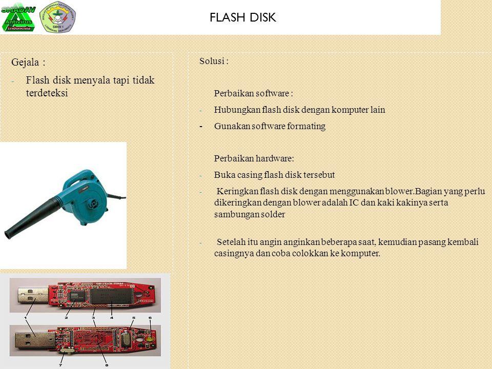 FLASH DISK Gejala : - Flash disk menyala tapi tidak terdeteksi Solusi : Perbaikan software : - Hubungkan flash disk dengan komputer lain -Gunakan soft