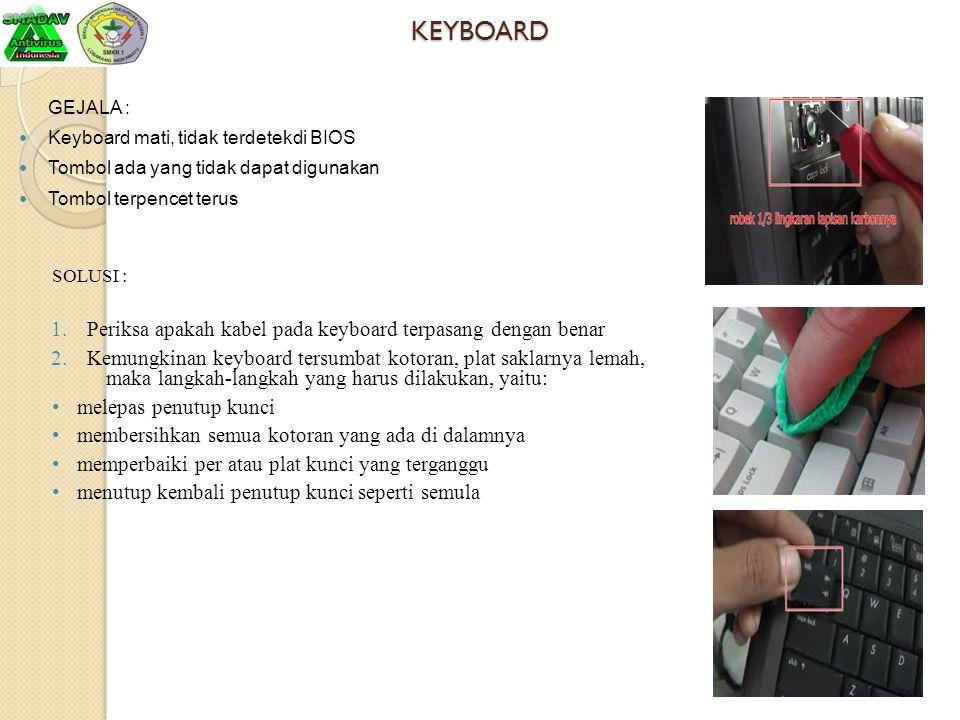 KEYBOARD GEJALA : Keyboard mati, tidak terdetekdi BIOS Tombol ada yang tidak dapat digunakan Tombol terpencet terus SOLUSI : 1.Periksa apakah kabel pa