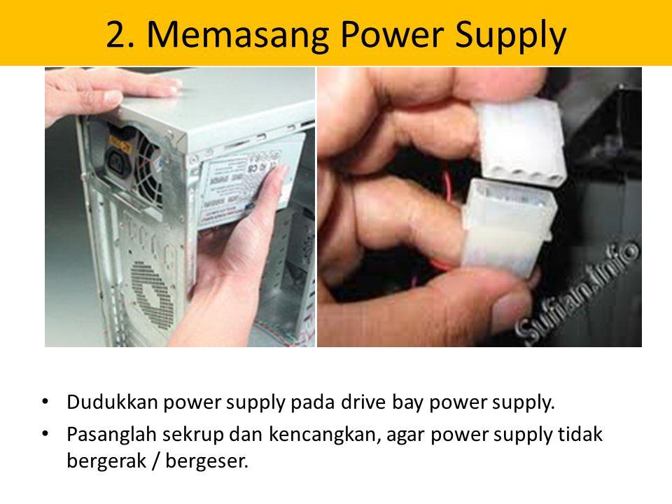 2. Memasang Power Supply Dudukkan power supply pada drive bay power supply. Pasanglah sekrup dan kencangkan, agar power supply tidak bergerak / berges