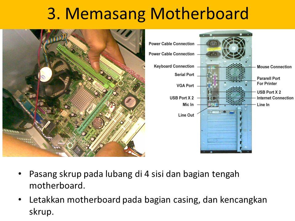 Pasang skrup pada lubang di 4 sisi dan bagian tengah motherboard. Letakkan motherboard pada bagian casing, dan kencangkan skrup. 3. Memasang Motherboa
